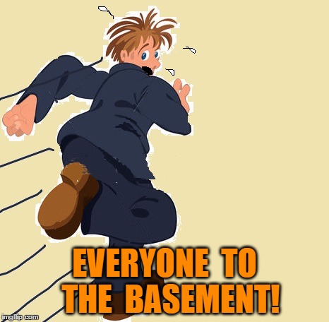 yikes | EVERYONE  TO  THE  BASEMENT! | image tagged in yikes | made w/ Imgflip meme maker