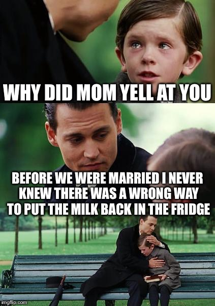 Finding married life | WHY DID MOM YELL AT YOU BEFORE WE WERE MARRIED I NEVER KNEW THERE WAS A WRONG WAY TO PUT THE MILK BACK IN THE FRIDGE | image tagged in memes,finding neverland | made w/ Imgflip meme maker