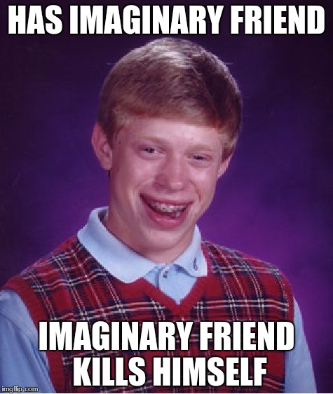 Bad Luck Brian Meme | HAS IMAGINARY FRIEND IMAGINARY FRIEND KILLS HIMSELF | image tagged in memes,bad luck brian | made w/ Imgflip meme maker