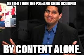 BETTER THAN THE PS5 AND XBOX SCORPIO BY CONTENT ALONE. | image tagged in reggie fils-aime shrugs | made w/ Imgflip meme maker