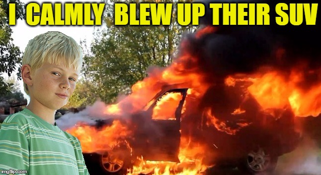 vengeful child | I  CALMLY  BLEW UP THEIR SUV | image tagged in vengeful child | made w/ Imgflip meme maker