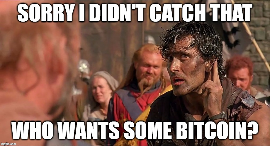 Who Wants Some | SORRY I DIDN'T CATCH THAT WHO WANTS SOME BITCOIN? | image tagged in who wants some,evil dead,army of darkness,ash,ashley williams,bruce campbell | made w/ Imgflip meme maker