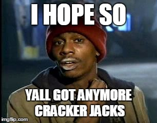 Y'all Got Any More Of That Meme | I HOPE SO YALL GOT ANYMORE CRACKER JACKS | image tagged in memes,yall got any more of | made w/ Imgflip meme maker