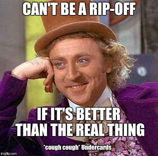 Creepy Condescending Wonka Meme | CAN'T BE A RIP-OFF IF IT'S BETTER THAN THE REAL THING *cough cough* Undercards | image tagged in memes,creepy condescending wonka | made w/ Imgflip meme maker
