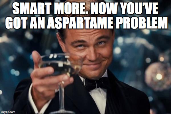 Leonardo Dicaprio Cheers Meme | SMART MORE. NOW YOU'VE GOT AN ASPARTAME PROBLEM | image tagged in memes,leonardo dicaprio cheers | made w/ Imgflip meme maker