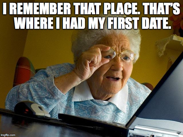 Grandma Finds The Internet Meme | I REMEMBER THAT PLACE. THAT'S WHERE I HAD MY FIRST DATE. | image tagged in memes,grandma finds the internet | made w/ Imgflip meme maker