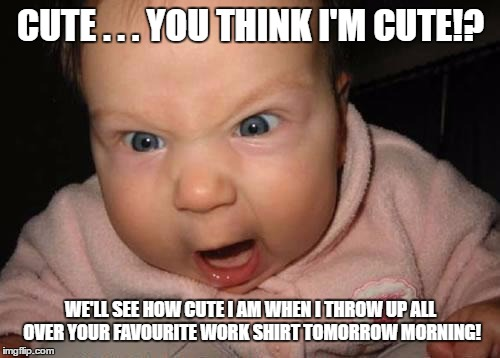 First appearances can be deceiving. | CUTE . . . YOU THINK I'M CUTE!? WE'LL SEE HOW CUTE I AM WHEN I THROW UP ALL OVER YOUR FAVOURITE WORK SHIRT TOMORROW MORNING! | image tagged in memes,evil baby,vomit,cute baby,cute angry girl,angry baby | made w/ Imgflip meme maker