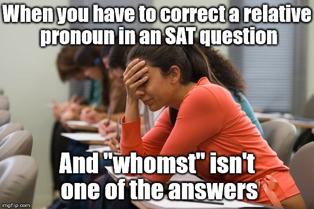 "The SAT test just keeps getting harder and harder every year... | When you have to correct a relative pronoun in an SAT question And ""whomst"" isn't one of the answers 