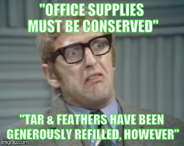 """OFFICE SUPPLIES MUST BE CONSERVED"" ""TAR & FEATHERS HAVE BEEN GENEROUSLY REFILLED, HOWEVER"" 