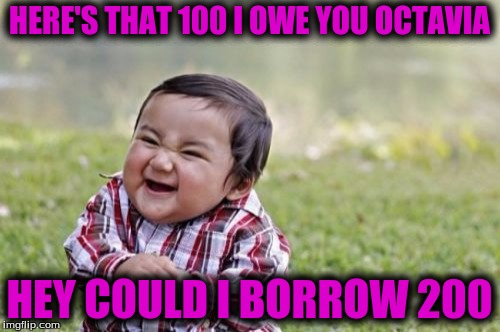 Evil Toddler Meme | HERE'S THAT 100 I OWE YOU OCTAVIA HEY COULD I BORROW 200 | image tagged in memes,evil toddler | made w/ Imgflip meme maker