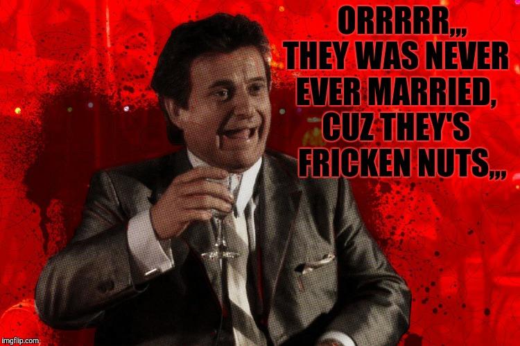 Joe Pesci laughs,,, Goodfellas | ORRRRR,,, THEY WAS NEVER EVER MARRIED, CUZ THEY'S   FRICKEN NUTS,,, | image tagged in joe pesci laughs,goodfellas | made w/ Imgflip meme maker