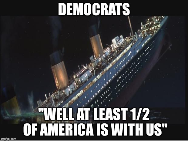 "Titanic Sinking | DEMOCRATS ""WELL AT LEAST 1/2 OF AMERICA IS WITH US"" 