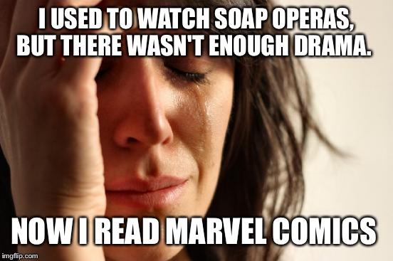 First World Problems Meme | I USED TO WATCH SOAP OPERAS, BUT THERE WASN'T ENOUGH DRAMA. NOW I READ MARVEL COMICS | image tagged in memes,first world problems | made w/ Imgflip meme maker