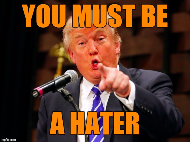 trump point | YOU MUST BE A HATER | image tagged in trump point | made w/ Imgflip meme maker