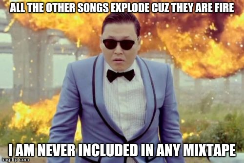 Gangnam Style PSY |  ALL THE OTHER SONGS EXPLODE CUZ THEY ARE FIRE; I AM NEVER INCLUDED IN ANY MIXTAPE | image tagged in memes,gangnam style psy | made w/ Imgflip meme maker