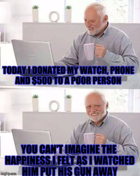 Hide the Pain Harold Meme | TODAY I DONATED MY WATCH, PHONE AND $500 TO A POOR PERSON YOU CAN'T IMAGINE THE HAPPINESS I FELT AS I WATCHED HIM PUT HIS GUN AWAY | image tagged in memes,hide the pain harold,funny | made w/ Imgflip meme maker