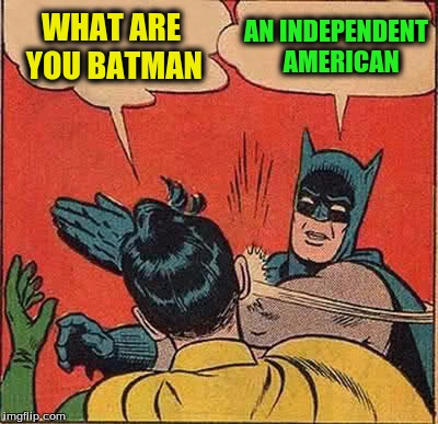 Batman Slapping Robin Meme | WHAT ARE YOU BATMAN AN INDEPENDENT  AMERICAN | image tagged in memes,batman slapping robin | made w/ Imgflip meme maker