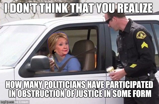 Hillary pulled over by cop | I DON'T THINK THAT YOU REALIZE HOW MANY POLITICIANS HAVE PARTICIPATED IN OBSTRUCTION OF JUSTICE IN SOME FORM | image tagged in hillary pulled over by cop | made w/ Imgflip meme maker