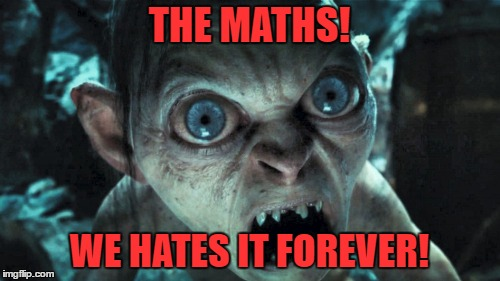 THE MATHS! WE HATES IT FOREVER! | made w/ Imgflip meme maker