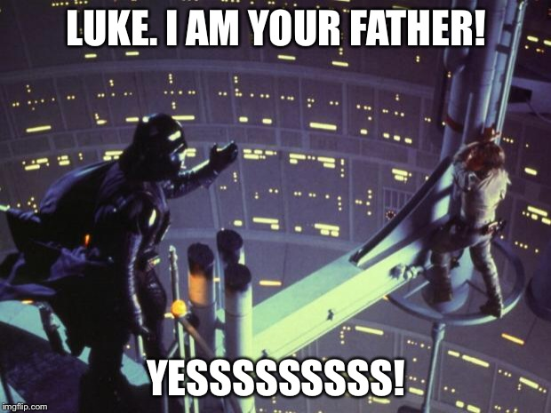 Star Wars I am your father | LUKE. I AM YOUR FATHER! YESSSSSSSSS! | image tagged in star wars i am your father | made w/ Imgflip meme maker