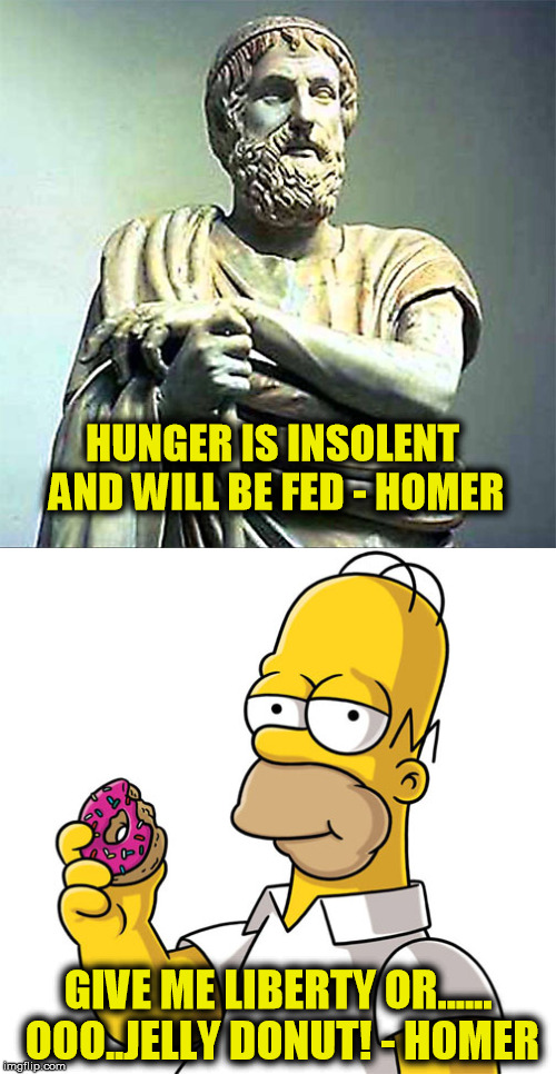 Which Homer do you prefer?  Philosopher Week - A NemoNeem1221 Event - May 15-21 | HUNGER IS INSOLENT AND WILL BE FED - HOMER GIVE ME LIBERTY OR...... OOO..JELLY DONUT! - HOMER | image tagged in homer,homer simpson,homer donuts,memes,philosopher week,philosophers week | made w/ Imgflip meme maker