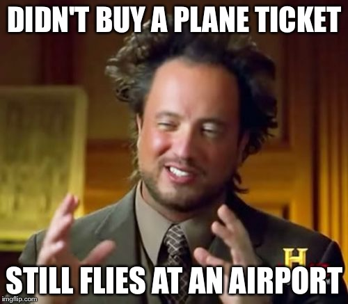 Ancient Aliens Meme | DIDN'T BUY A PLANE TICKET STILL FLIES AT AN AIRPORT | image tagged in memes,ancient aliens | made w/ Imgflip meme maker