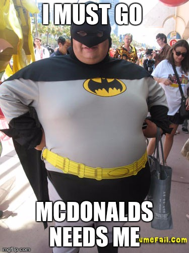 fat batman | I MUST GO MCDONALDS NEEDS ME | image tagged in fat batman | made w/ Imgflip meme maker