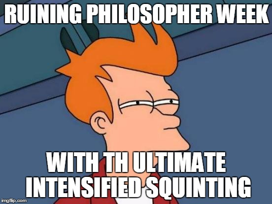 Futurama Fry Meme | RUINING PHILOSOPHER WEEK WITH TH ULTIMATE INTENSIFIED SQUINTING | image tagged in memes,futurama fry | made w/ Imgflip meme maker