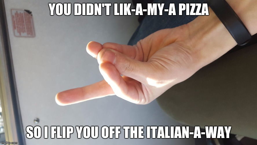 How Italians flip people off | YOU DIDN'T LIK-A-MY-A PIZZA SO I FLIP YOU OFF THE ITALIAN-A-WAY | image tagged in how italians flip people off | made w/ Imgflip meme maker