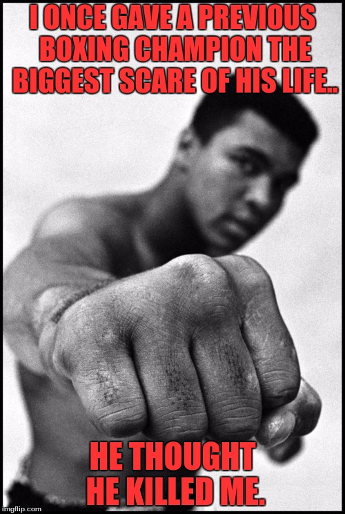 Muhammad Ali Soon | I ONCE GAVE A PREVIOUS BOXING CHAMPION THE BIGGEST SCARE OF HIS LIFE.. HE THOUGHT HE KILLED ME. | image tagged in muhammad ali soon | made w/ Imgflip meme maker