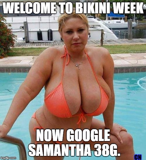 BIKINI WEEK | CN | image tagged in samantha 38g,boobs,sex,bikini week,bbw,memes | made w/ Imgflip meme maker