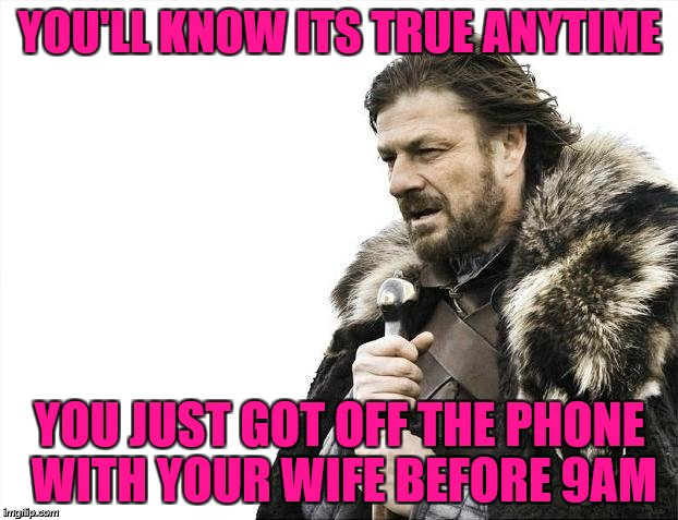 Brace Yourselves X is Coming Meme | YOU'LL KNOW ITS TRUE ANYTIME YOU JUST GOT OFF THE PHONE WITH YOUR WIFE BEFORE 9AM | image tagged in memes,brace yourselves x is coming | made w/ Imgflip meme maker