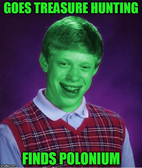 Bad Luck Brian (Radioactive) | GOES TREASURE HUNTING FINDS POLONIUM | image tagged in bad luck brian radioactive,polonium | made w/ Imgflip meme maker