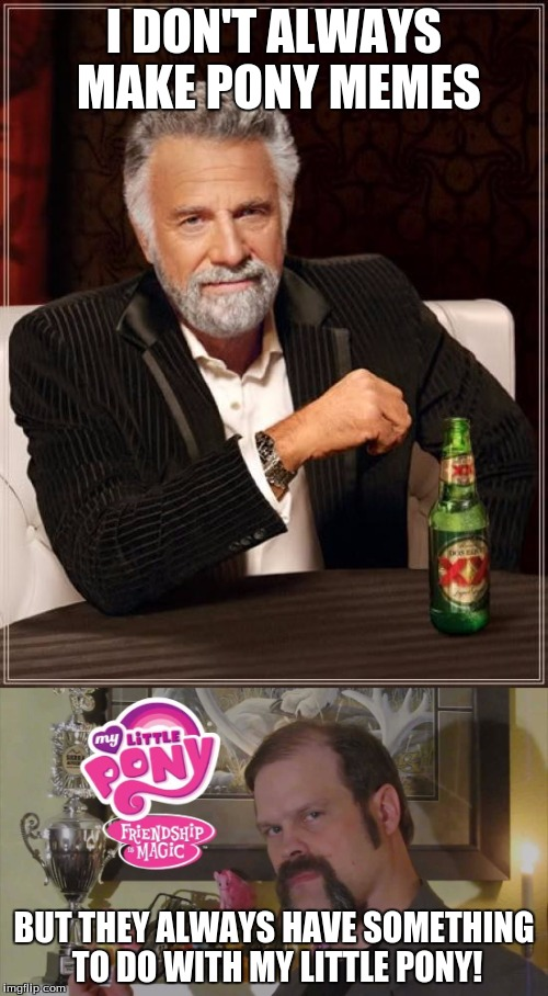 The most interesting brony! | I DON'T ALWAYS MAKE PONY MEMES BUT THEY ALWAYS HAVE SOMETHING TO DO WITH MY LITTLE PONY! | image tagged in memes,the most interesting man in the world,the most interesting brony in the world,my little pony,xanderbrony,bronies | made w/ Imgflip meme maker