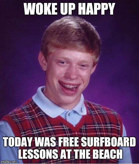 Bad Luck Brian Meme | WOKE UP HAPPY TODAY WAS FREE SURFBOARD LESSONS AT THE BEACH | image tagged in memes,bad luck brian | made w/ Imgflip meme maker