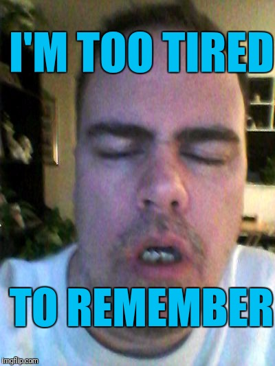 tired | I'M TOO TIRED TO REMEMBER | image tagged in tired | made w/ Imgflip meme maker