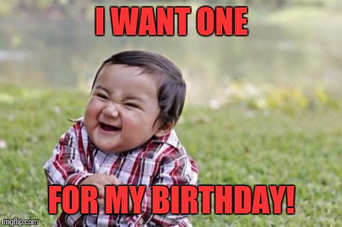 Evil Toddler Meme | I WANT ONE FOR MY BIRTHDAY! | image tagged in memes,evil toddler | made w/ Imgflip meme maker