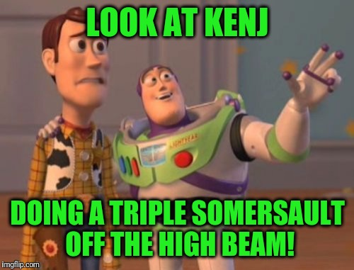 X, X Everywhere Meme | LOOK AT KENJ DOING A TRIPLE SOMERSAULT OFF THE HIGH BEAM! | image tagged in memes,x,x everywhere,x x everywhere | made w/ Imgflip meme maker