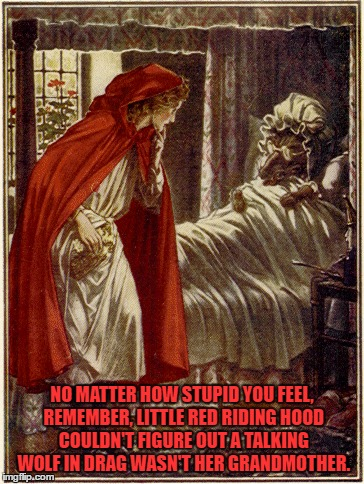 little red riding hood | NO MATTER HOW STUPID YOU FEEL, REMEMBER, LITTLE RED RIDING HOOD COULDN'T FIGURE OUT A TALKING WOLF IN DRAG WASN'T HER GRANDMOTHER. | image tagged in little red riding hood,stupid,funny,funny memes | made w/ Imgflip meme maker