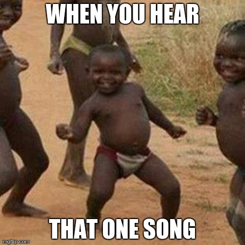 Third World Success Kid Meme | WHEN YOU HEAR THAT ONE SONG | image tagged in memes,third world success kid | made w/ Imgflip meme maker