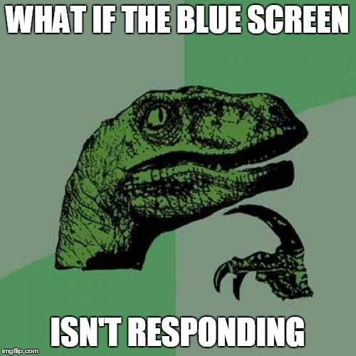 Philosoraptor Meme | WHAT IF THE BLUE SCREEN ISN'T RESPONDING | image tagged in memes,philosoraptor | made w/ Imgflip meme maker