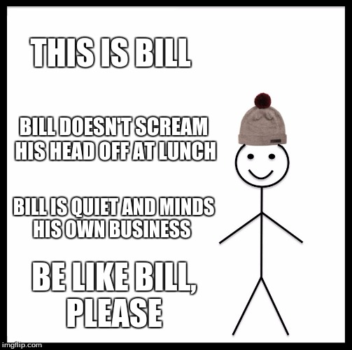 Be Like Bill Meme | THIS IS BILL BILL DOESN'T SCREAM HIS HEAD OFF AT LUNCH BILL IS QUIET AND MINDS HIS OWN BUSINESS BE LIKE BILL, PLEASE | image tagged in memes,be like bill | made w/ Imgflip meme maker