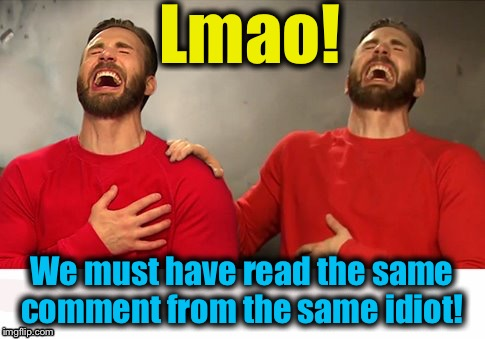 Lmao! We must have read the same comment from the same idiot! | made w/ Imgflip meme maker