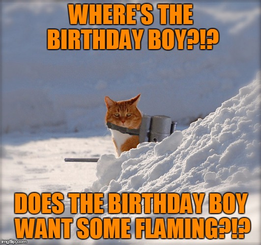 WHERE'S THE BIRTHDAY BOY?!? DOES THE BIRTHDAY BOY WANT SOME FLAMING?!? | made w/ Imgflip meme maker