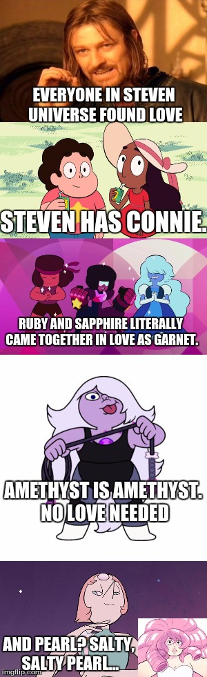 Steven universe love | EVERYONE IN STEVEN UNIVERSE FOUND LOVE STEVEN HAS CONNIE. RUBY AND SAPPHIRE LITERALLY CAME TOGETHER IN LOVE AS GARNET. AMETHYST IS AMETHYST. | image tagged in steven universe,steven universe is killing me | made w/ Imgflip meme maker