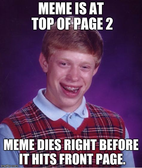 Never had a front page meme... Last one was at top of page 2... Excuse me while I find a gun. | MEME IS AT TOP OF PAGE 2 MEME DIES RIGHT BEFORE IT HITS FRONT PAGE. | image tagged in memes,bad luck brian | made w/ Imgflip meme maker