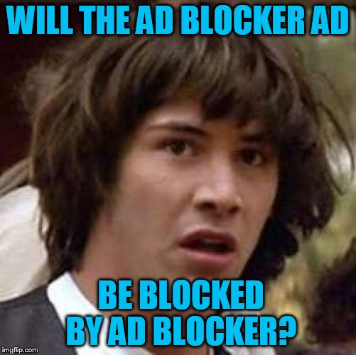 Conspiracy Keanu Meme | WILL THE AD BLOCKER AD BE BLOCKED BY AD BLOCKER? | image tagged in memes,conspiracy keanu | made w/ Imgflip meme maker