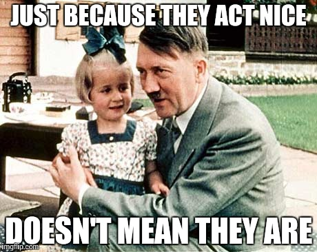 Explaining Humans | JUST BECAUSE THEY ACT NICE DOESN'T MEAN THEY ARE | image tagged in hitler with kid,memes,funny,education | made w/ Imgflip meme maker