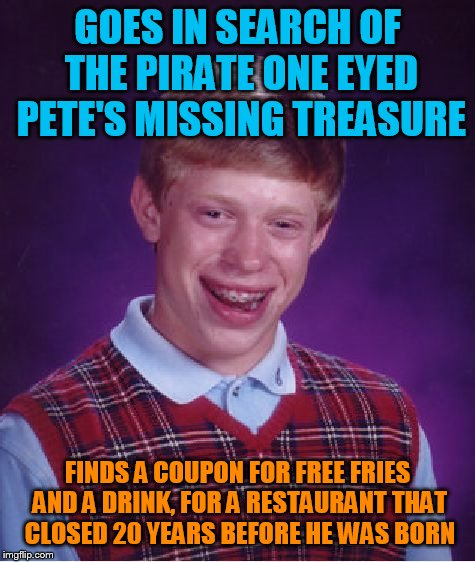 Bad Luck Brian Meme | GOES IN SEARCH OF THE PIRATE ONE EYED PETE'S MISSING TREASURE FINDS A COUPON FOR FREE FRIES AND A DRINK, FOR A RESTAURANT THAT CLOSED 20 YEA | image tagged in memes,bad luck brian | made w/ Imgflip meme maker