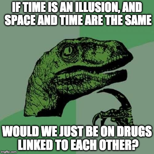 Obligatory week meme | IF TIME IS AN ILLUSION, AND SPACE AND TIME ARE THE SAME WOULD WE JUST BE ON DRUGS LINKED TO EACH OTHER? | image tagged in memes,philosoraptor,space time,philosopher week,drugs | made w/ Imgflip meme maker